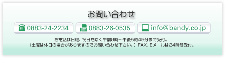 お問い合わせTEL0883-24-2234 FAX0883-26-0353 E-mail info@bandy.co.jp